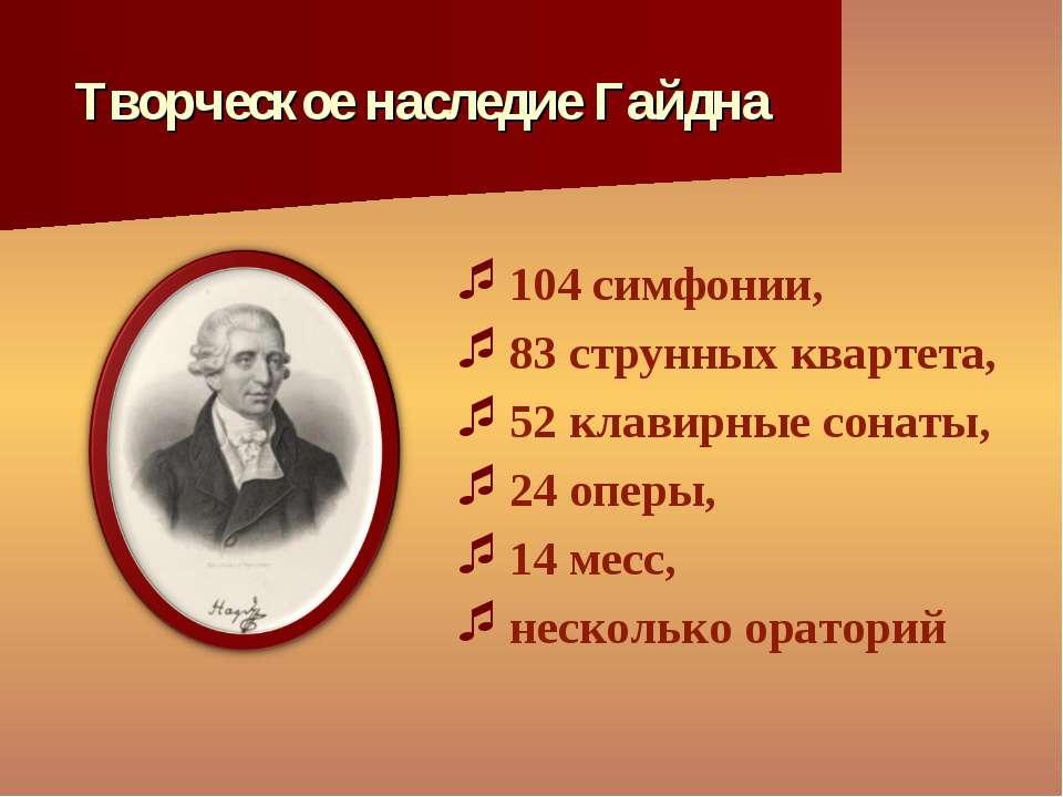 Творческое наследие Гайдна 104 симфонии, 83 струнных квартета, 52 клавирные с...