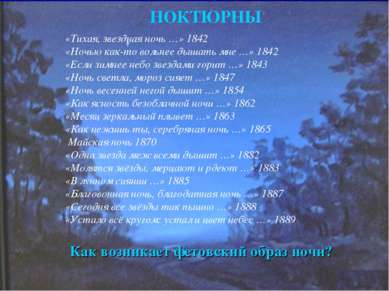 НОКТЮРНЫ «Тихая, звездная ночь …» 1842 «Ночью как-то вольнее дышать мне …» 18...