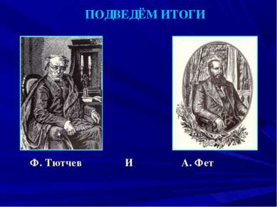 ПОДВЕДЁМ ИТОГИ Ф. Тютчев И А. Фет