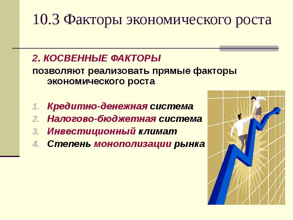 10.3 Факторы экономического роста 2. КОСВЕННЫЕ ФАКТОРЫ позволяют реализовать ...