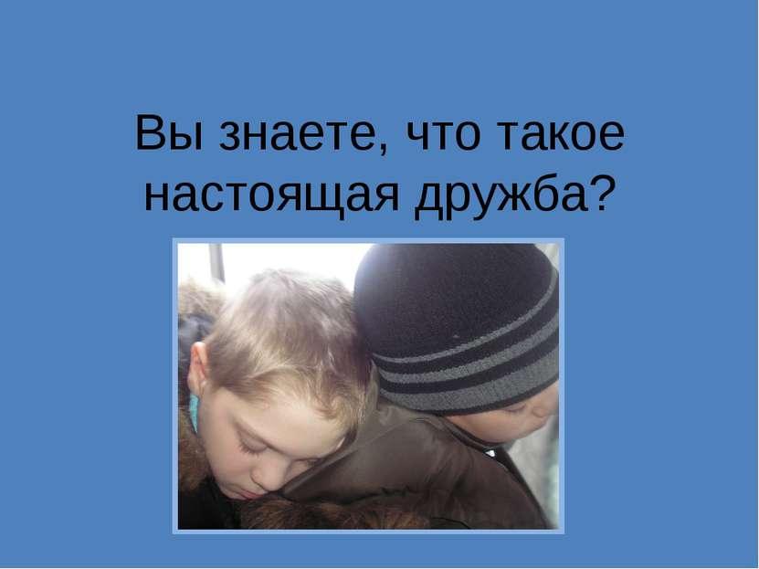 Вы знаете, что такое настоящая дружба?