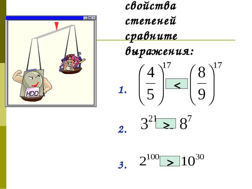 Применяя свойства степеней сравните выражения: 1. 2. 3. > < >