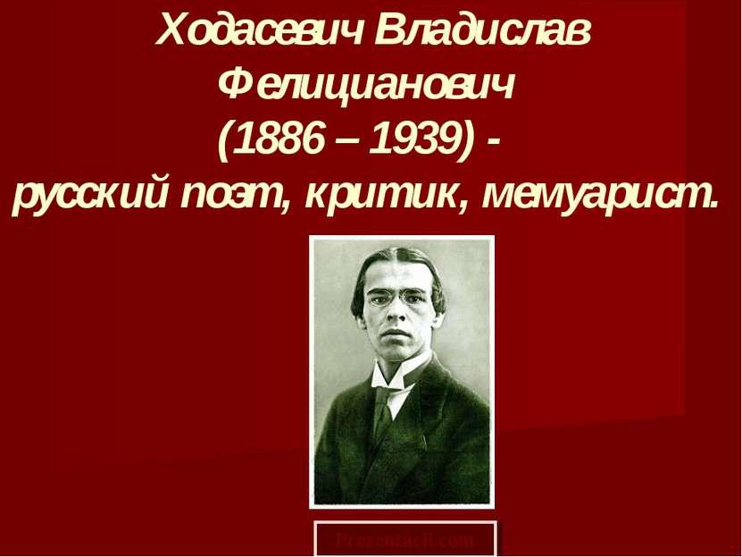 Ходасевич Владислав Фелицианович (1886 – 1939) - русский поэт, критик, мемуар...