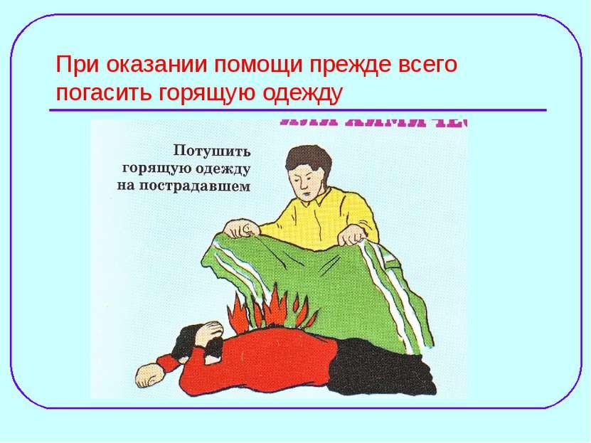 При оказании помощи прежде всего погасить горящую одежду