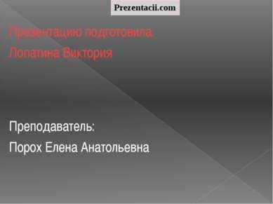 Презентацию подготовила: Лопатина Виктория Преподаватель: Порох Елена Анатоль...