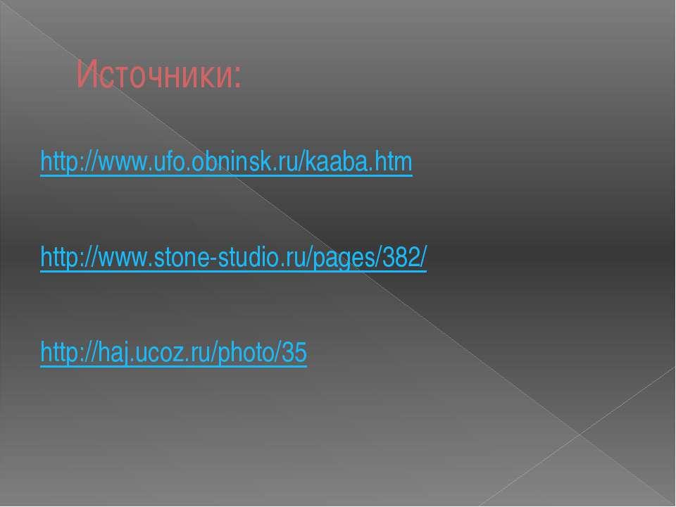 Источники: http://www.ufo.obninsk.ru/kaaba.htm http://www.stone-studio.ru/pag...