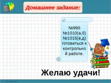 Домашнее задание: №998 №1010(а,б) №1015(в,д) готовиться к контрольной работе....