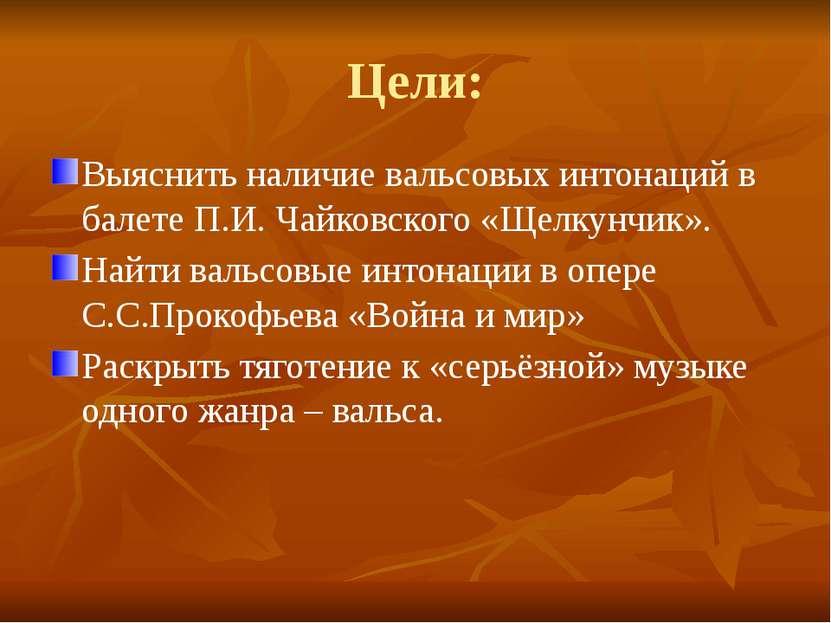 Цели: Выяснить наличие вальсовых интонаций в балете П.И. Чайковского «Щелкунч...