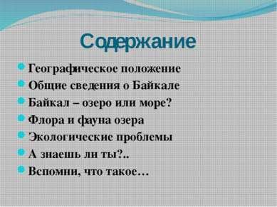 Содержание Географическое положение Общие сведения о Байкале Байкал – озеро и...