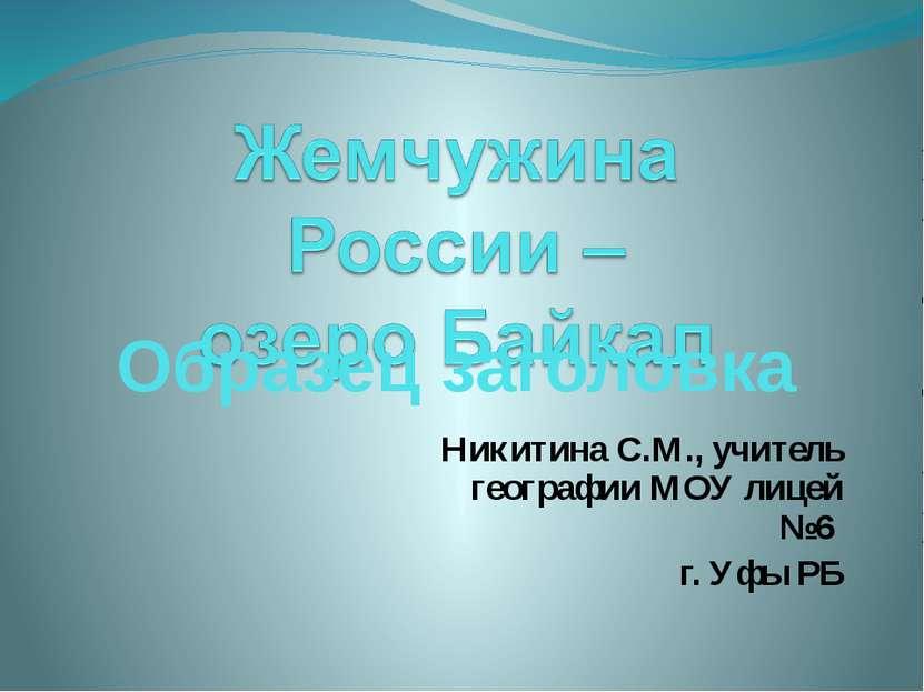 Никитина С.М., учитель географии МОУ лицей №6 г. Уфы РБ