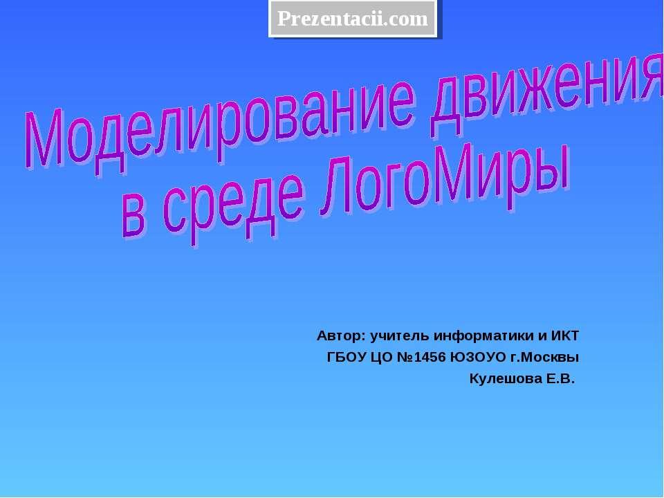 Автор: учитель информатики и ИКТ ГБОУ ЦО №1456 ЮЗОУО г.Москвы Кулешова Е.В.