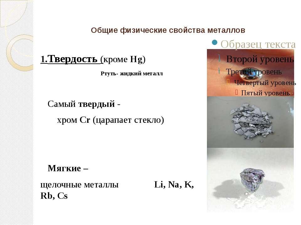 Общие физические свойства металлов 1.Твердость (кроме Hg) Ртуть- жидкий метал...