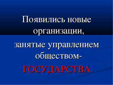 Появились новые организации, занятые управлением обществом- ГОСУДАРСТВА