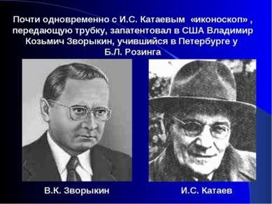 Почти одновременно с И.С. Катаевым «иконоскоп» , передающую трубку, запатенто...