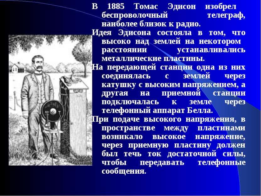 В 1885 Томас Эдисон изобрел беспроволочный телеграф, наиболее близок к радио....