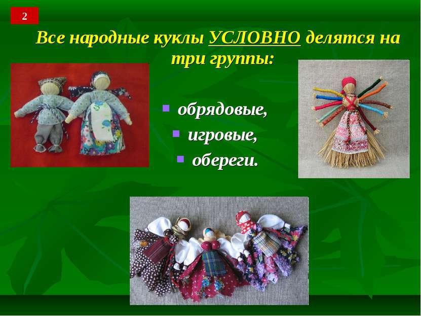 Все народные куклы УСЛОВНО делятся на три группы: обрядовые, игровые, обереги. 2