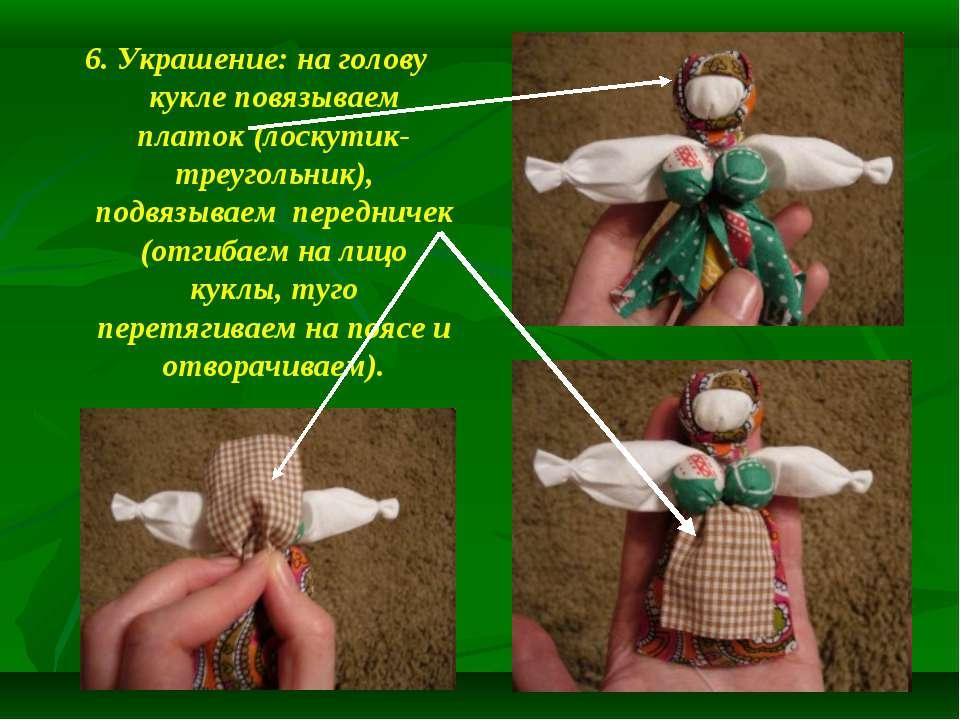 6. Украшение: на голову кукле повязываем платок (лоскутик-треугольник), подвя...