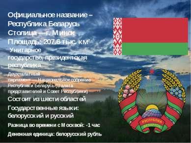 Официальное название – Республика Беларусь Состоит изшести областей Столица ...