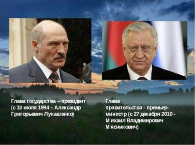 Глава государства– президент (с10 июля1994 – Александр Григорьевич Лукашен...