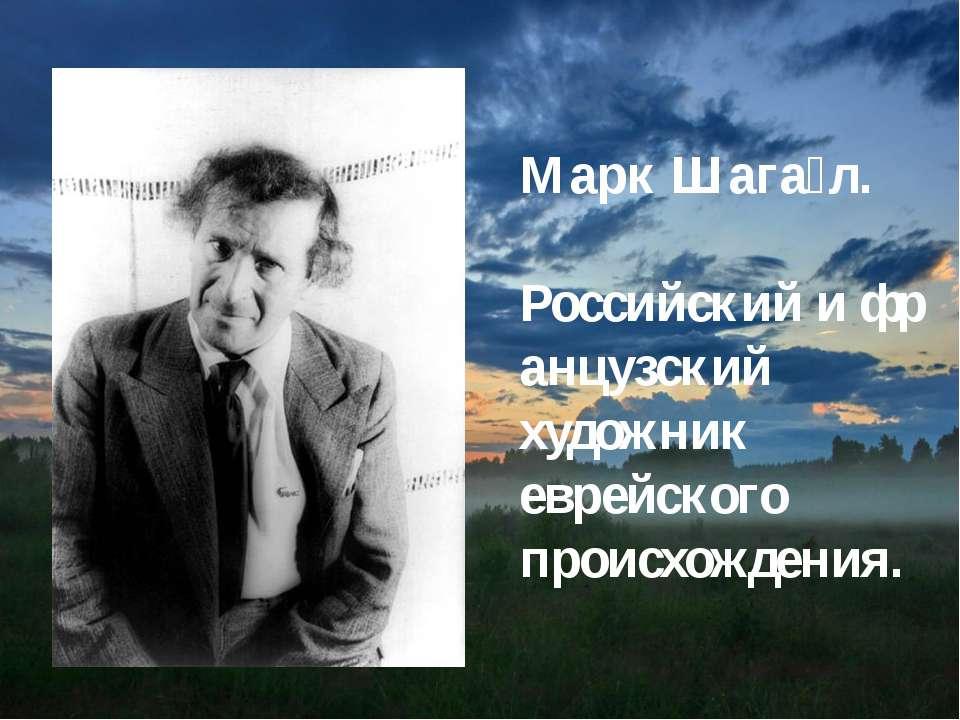 Марк Шага л. Российскийифранцузский художник еврейского происхождения.