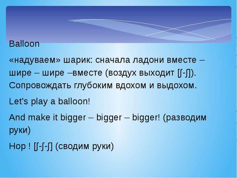 Balloon «надуваем» шарик: сначала ладони вместе – шире – шире –вместе (воздух...