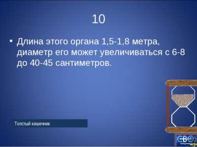10 Длина этого органа 1,5-1,8 метра, диаметр его может увеличиваться с 6-8 до...