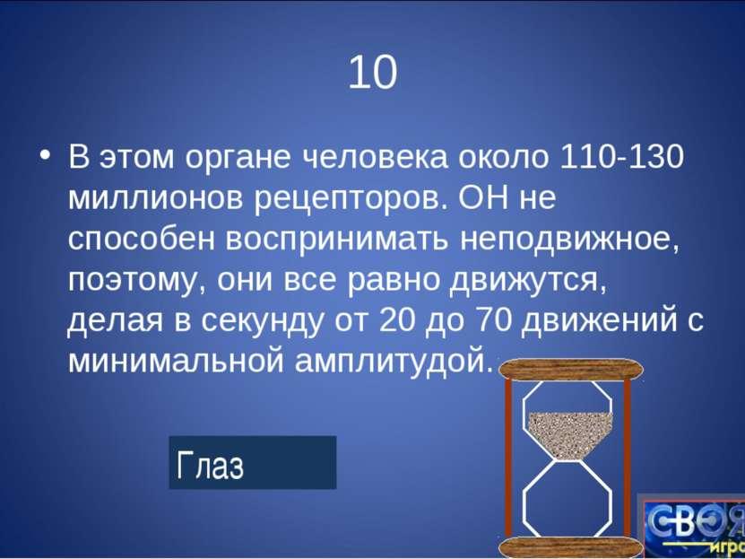 10 В этом органе человека около 110-130 миллионов рецепторов. ОН не способен ...