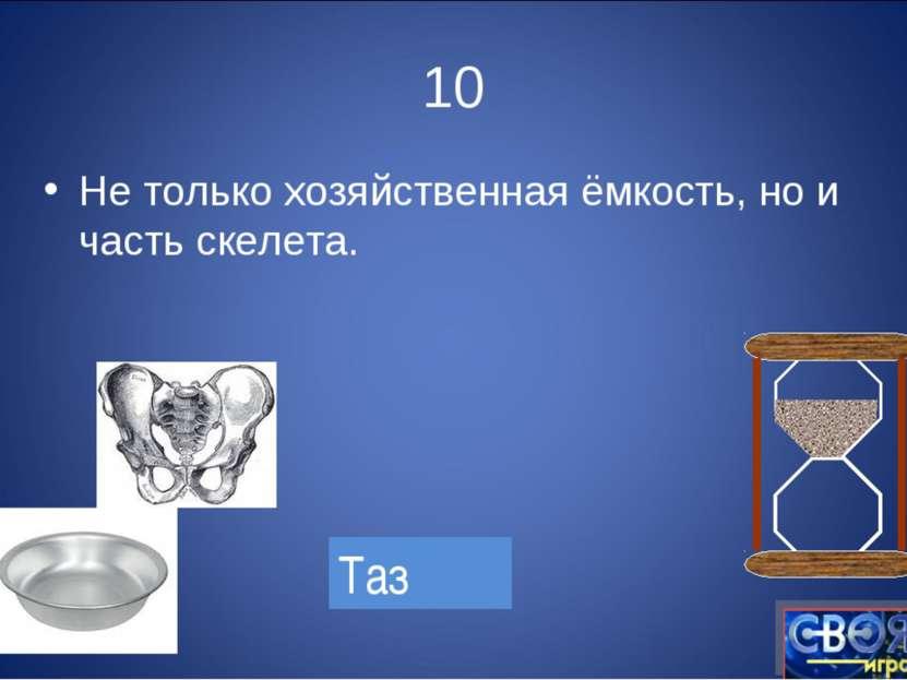 10 Не только хозяйственная ёмкость, но и часть скелета. Таз