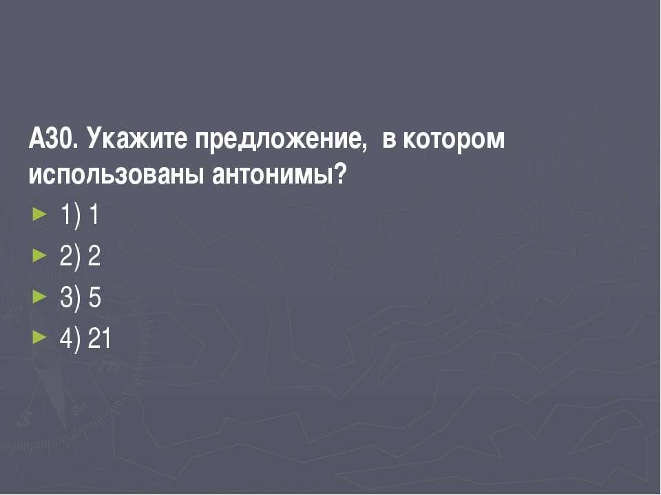 А30. Укажите предложение, в котором использованы антонимы? 1) 1 2) 2 3) 5 4) 21