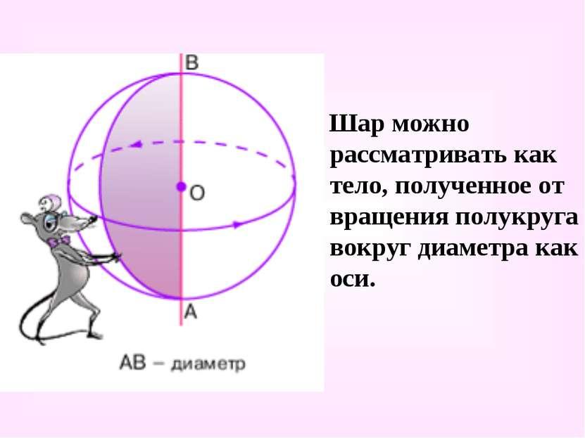 Шар можно рассматривать как тело, полученное от вращения полукруга вокруг диа...