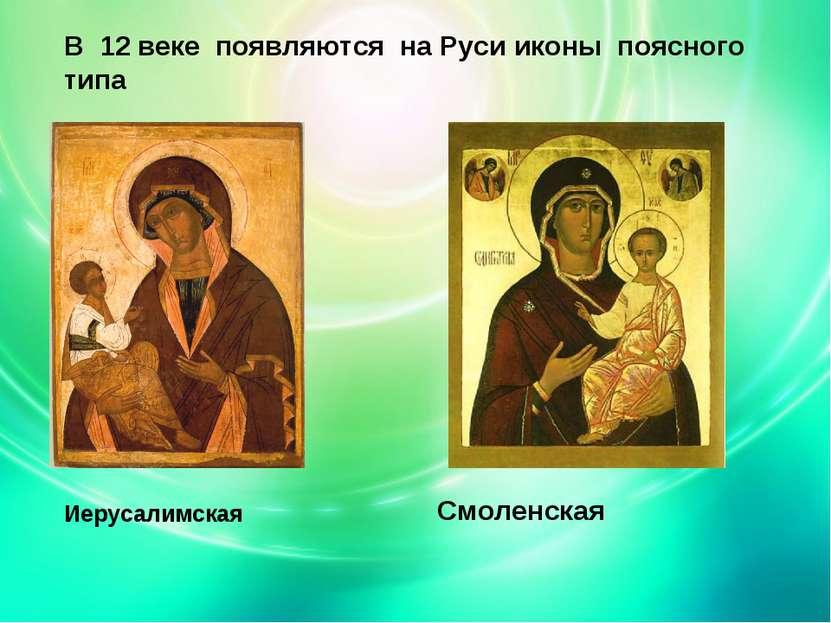 В 12 веке появляются на Руси иконы поясного типа Иерусалимская Смоленская