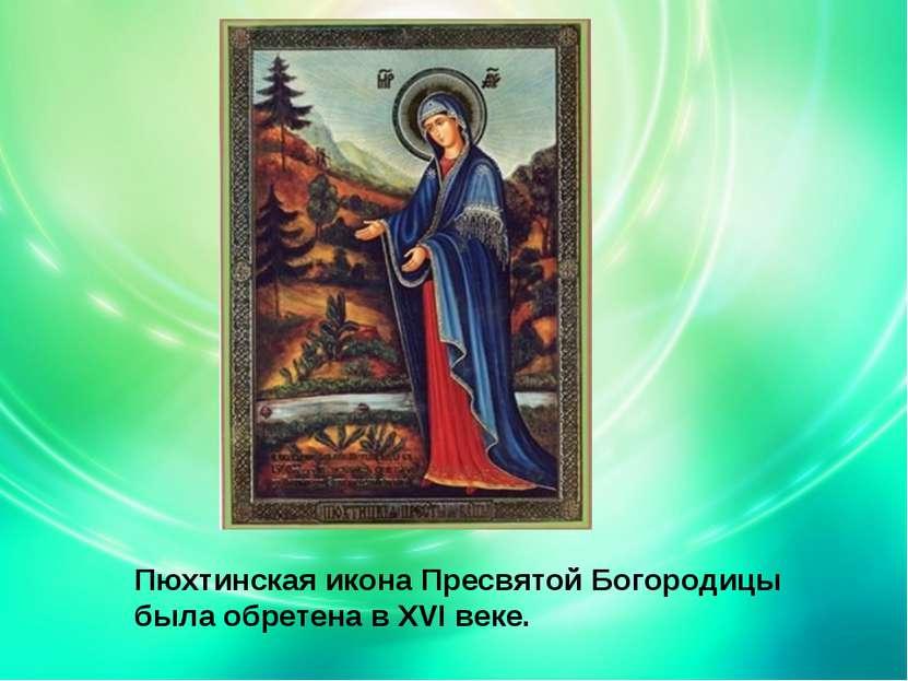 Пюхтинская икона Пресвятой Богородицы была обретена в XVI веке.