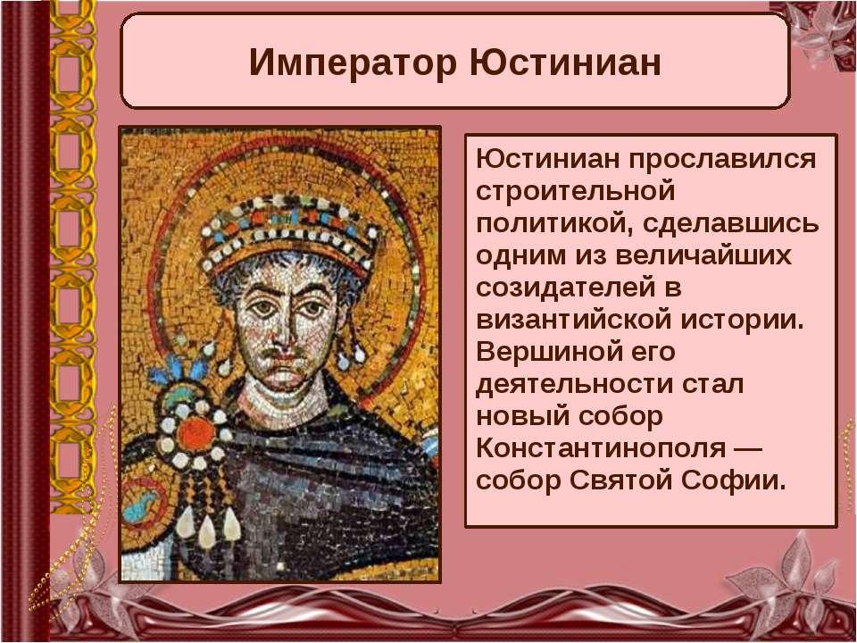 Император Юстиниан Юстиниан прославился строительной политикой, сделавшись од...