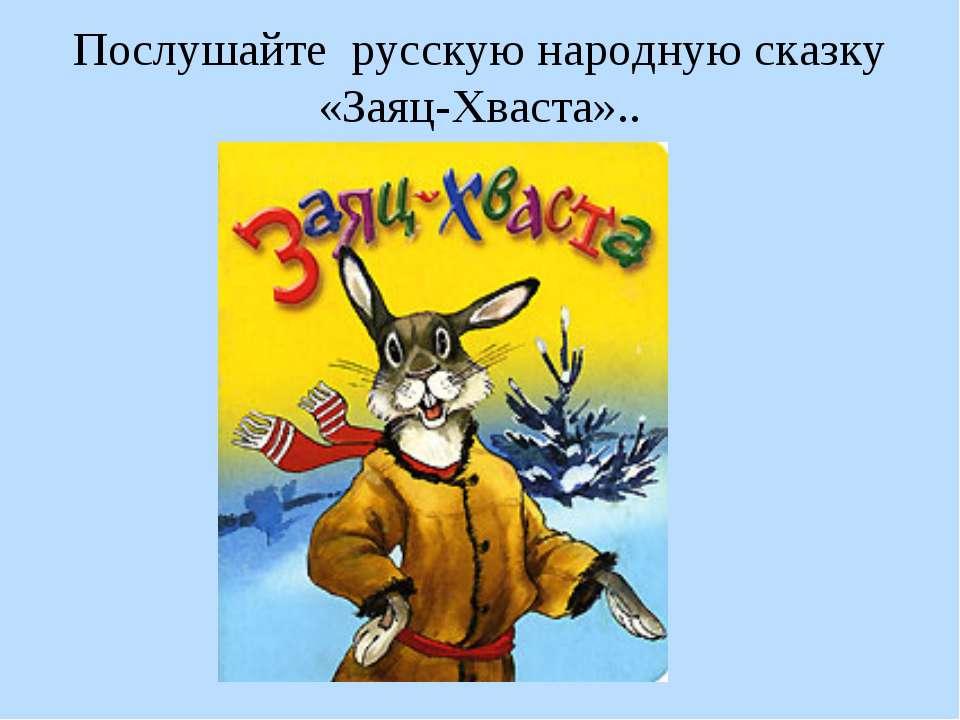 Послушайте русскую народную сказку «Заяц-Хваста»..