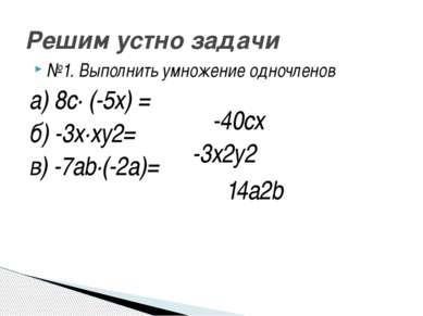 №1. Выполнить умножение одночленов а) 8с· (-5х) = б) -3х·ху2= в) -7аb·(-2a)= ...