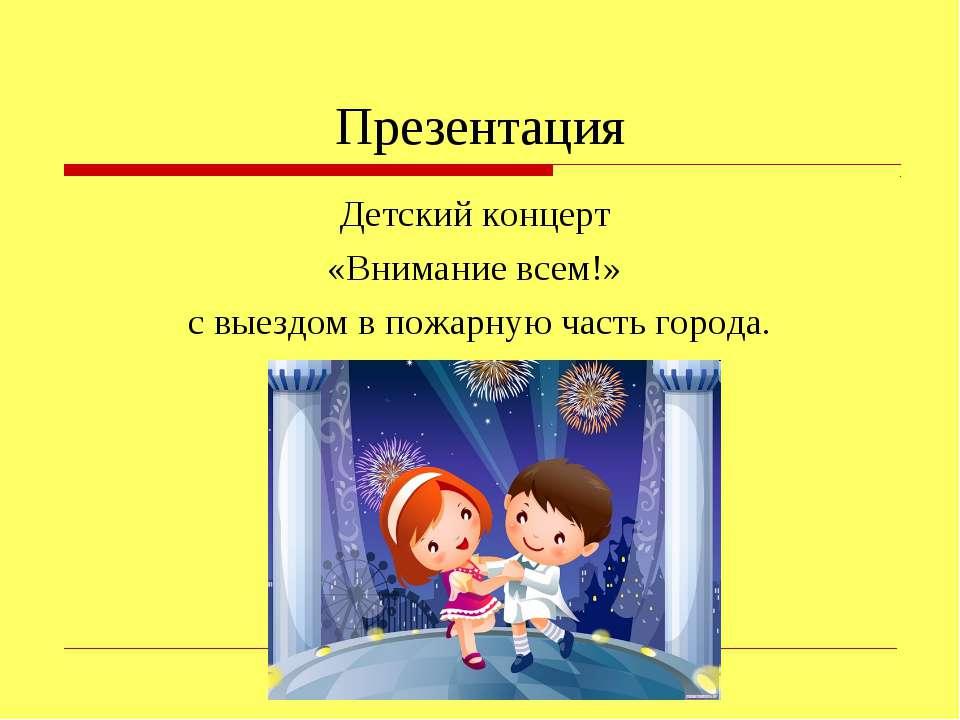 Презентация Детский концерт «Внимание всем!» с выездом в пожарную часть города.