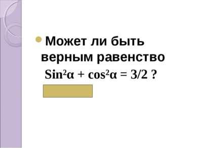 Может ли быть верным равенство Sin²α + cos²α = 3/2 ? ( Нет)