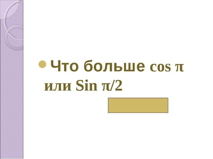 Что больше cos π или Sin π/2 Sin π/2
