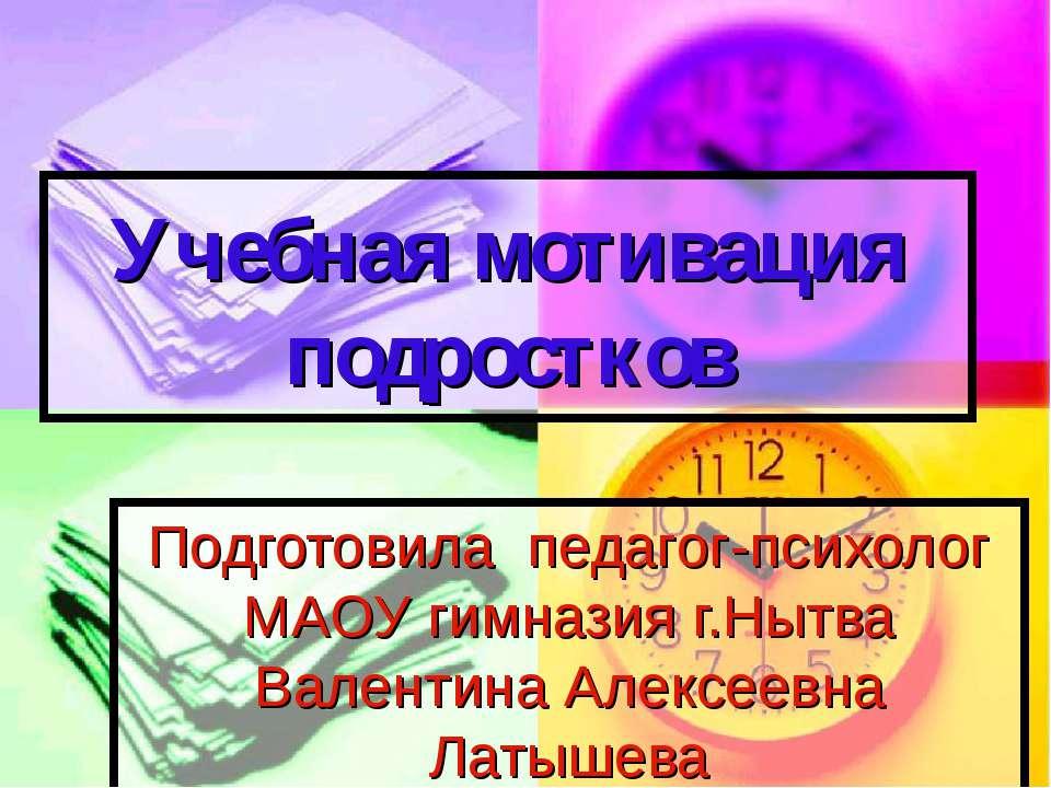 Учебная мотивация подростков Подготовила педагог-психолог МАОУ гимназия г.Ныт...
