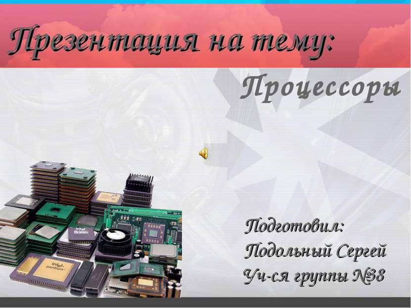 Процессоры Презентация на тему: Подготовил: Подольный Сергей Уч-ся группы №38
