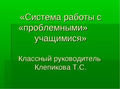«Система работы с «проблемными» учащимися» Классный руководитель Клепикова Т.С.