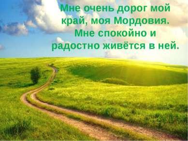 Мне очень дорог мой край, моя Мордовия. Мне спокойно и радостно живётся в ней.