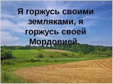 Я горжусь своими земляками, я горжусь своей Мордовией.
