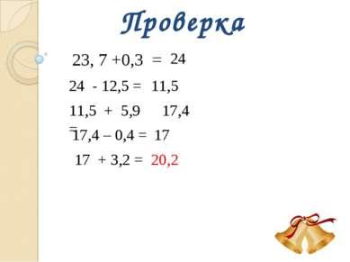 Проверка 23, 7 +0,3 = 24 24 - 12,5 = 11,5 11,5 + 5,9 = 17,4 17,4 – 0,4 = 17 1...