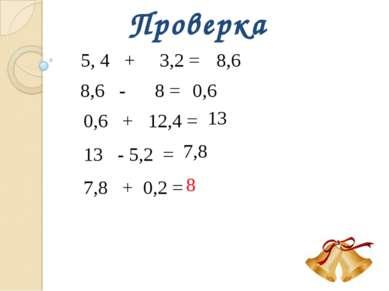 Проверка 5, 4 + 3,2 = 8,6 8,6 - 8 = 0,6 0,6 + 12,4 = 13 13 - 5,2 = 7,8 7,8 + ...