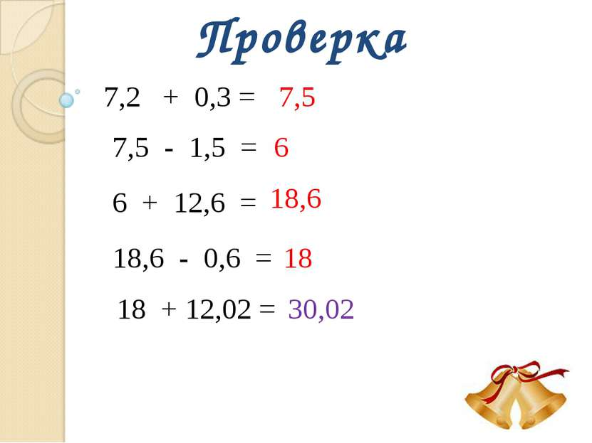 Проверка 7,2 + 0,3 = 7,5 7,5 - 1,5 = 6 6 + 12,6 = 18,6 18,6 - 0,6 = 18 18 + 1...