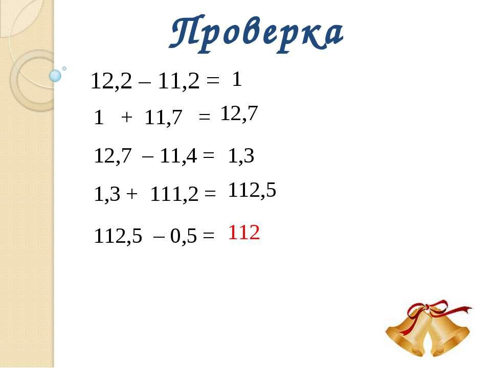 Проверка 12,2 – 11,2 = 1 1 + 11,7 = 12,7 12,7 – 11,4 = 1,3 1,3 + 111,2 = 112,...