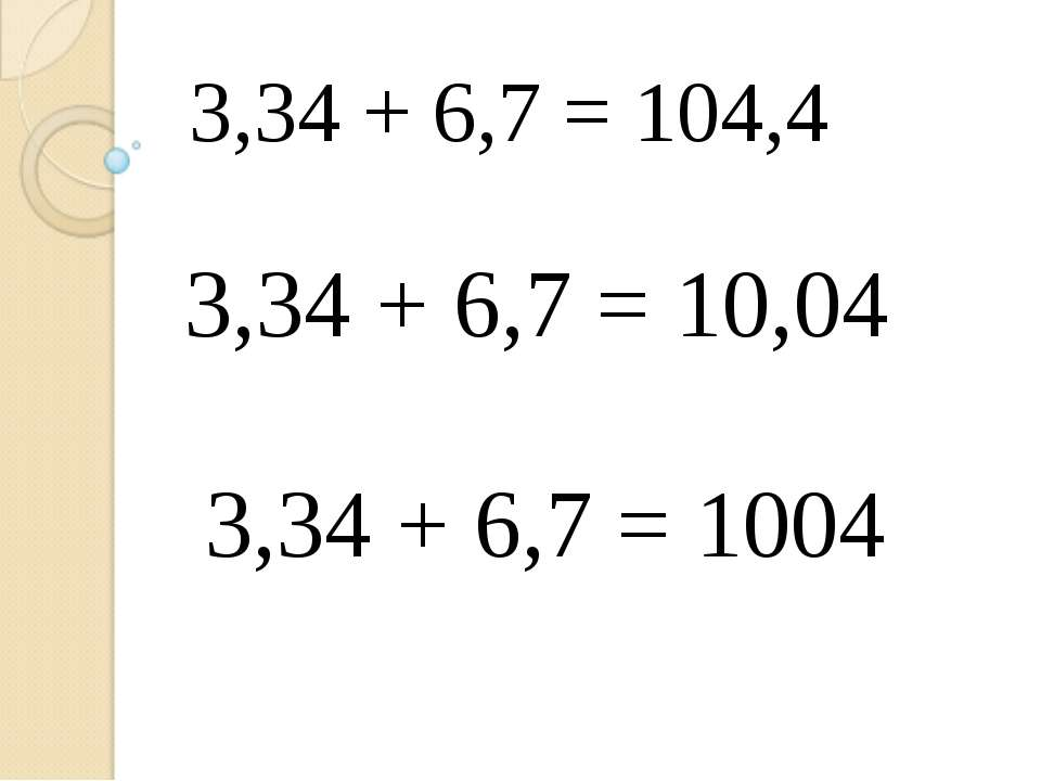 3,34 + 6,7 = 104,4 3,34 + 6,7 = 10,04 3,34 + 6,7 = 1004