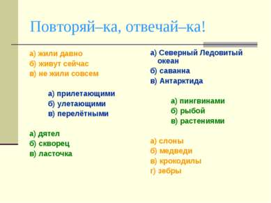 Повторяй–ка, отвечай–ка! а) жили давно б) живут сейчас в) не жили совсем а) п...