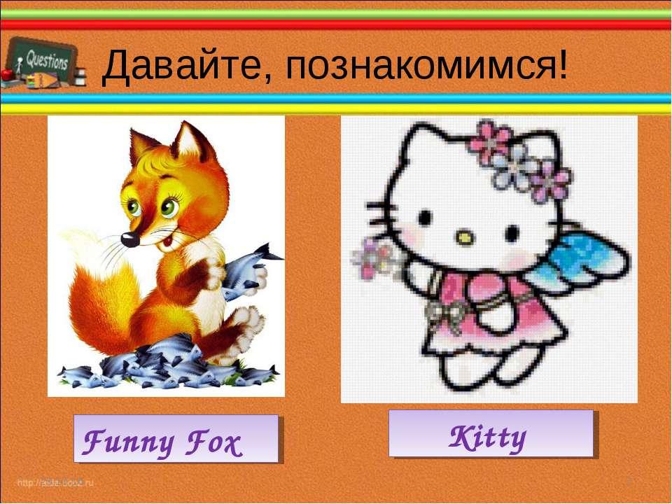 Давайте, познакомимся! * * Funny Fox Kitty